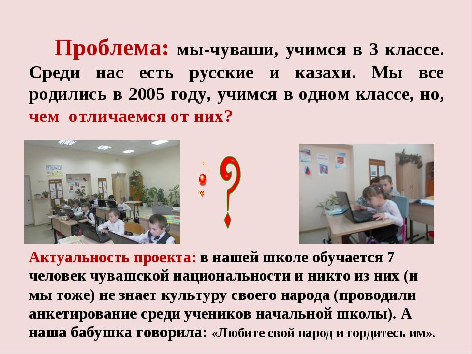 Проблема: мы-чуваши, учимся в 3 классе. Среди нас есть русские и казахи. Мы...