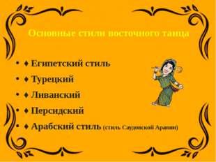 Основные стили восточного танца ♦Египетский стиль ♦Турецкий ♦Ливанский