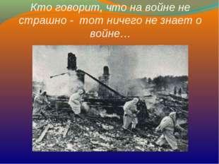 Кто говорит, что на войне не страшно - тот ничего не знает о войне…