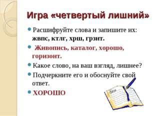 Игра «четвертый лишний» Расшифруйте слова и запишите их: жвпс, ктлг, хрш, грз