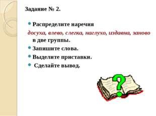 Задание № 2.  Распределите наречия досуха, влево, слегка, наглухо, издавна,