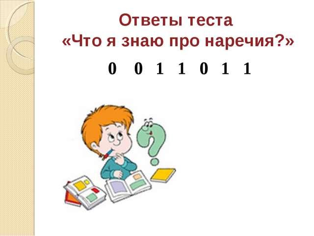 Ответы теста «Что я знаю про наречия?» 0 0 1 1 0 1 1