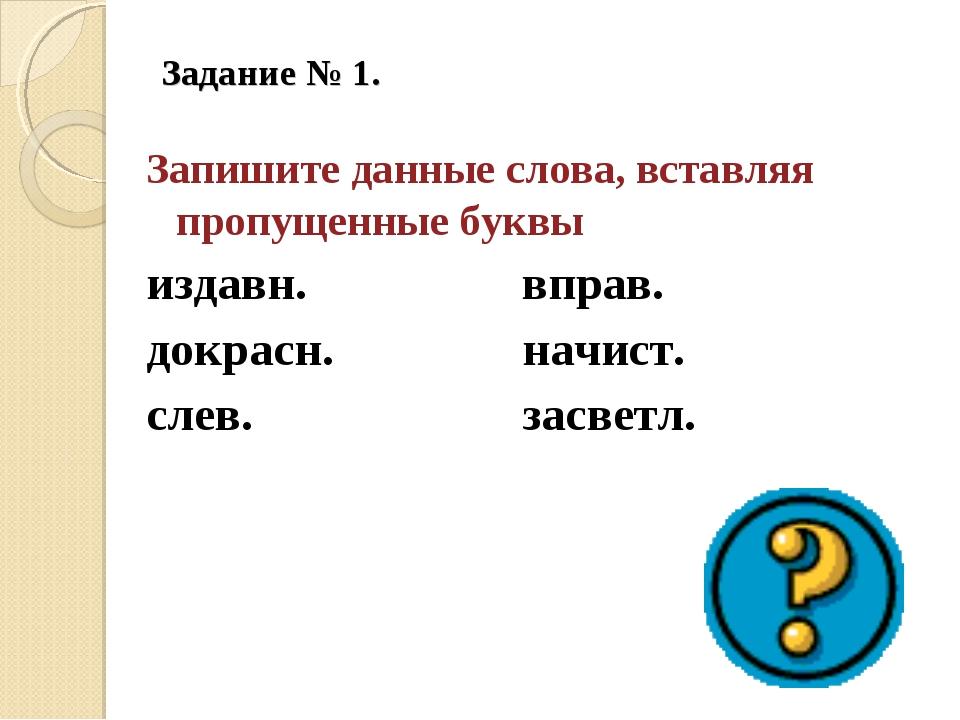 Задание № 1.  Запишите данные слова, вставляя пропущенные буквы издавн.вп...
