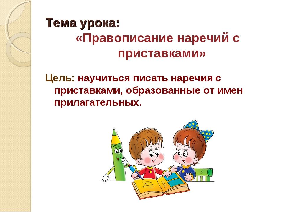 Тема урока: «Правописание наречий с приставками» Цель: научиться писать нареч...