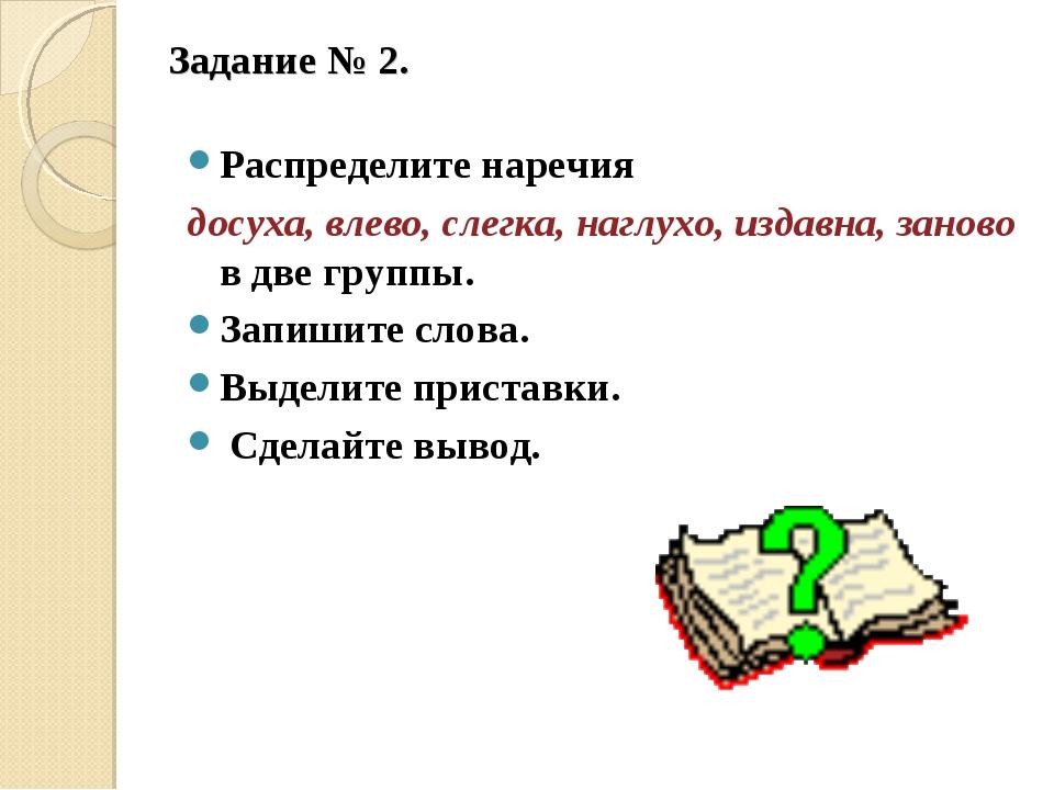 Задание № 2.  Распределите наречия досуха, влево, слегка, наглухо, издавна,...