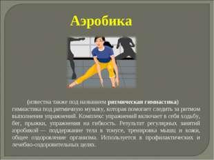 Аэробика (известна также под названием ритмическая гимнастика) гимнастика по