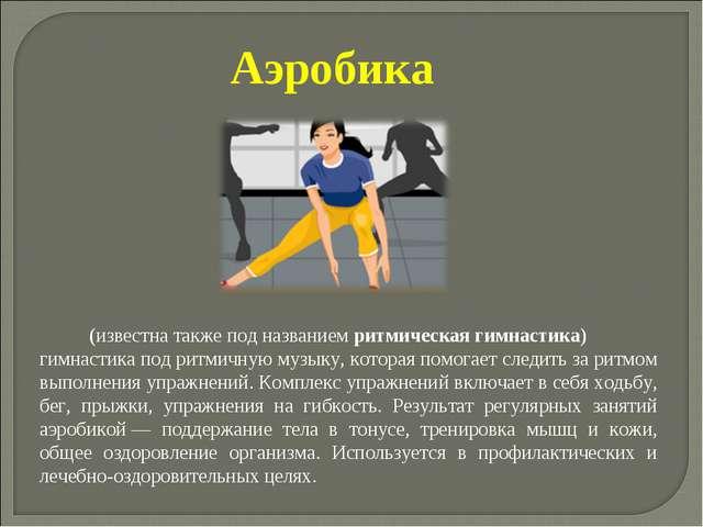 Аэробика (известна также под названием ритмическая гимнастика) гимнастика по...