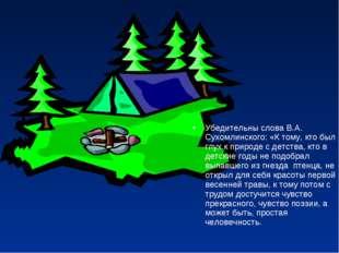 Убедительны слова В.А. Сухомлинского: «К тому, кто был глух к природе с детст