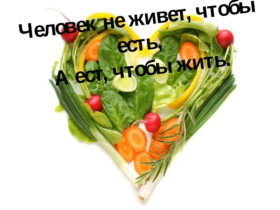 Человек не живет, чтобы есть, А ест, чтобы жить.