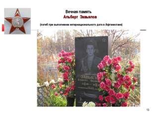 * Вечная память Альберт Завьялов (погиб при выполнении интернационального дог