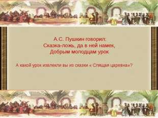 А.С. Пушкин говорил: Сказка-ложь, да в ней намек, Добрым молодцам урок. А ка
