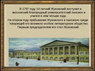 В 1797году 14-летний Жуковский поступил в московский благородный университе
