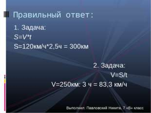 Задача: S=V*t S=120км/ч*2,5ч = 300км 2. Задача: V=S/t V=250км: 3 ч = 83,3 км/