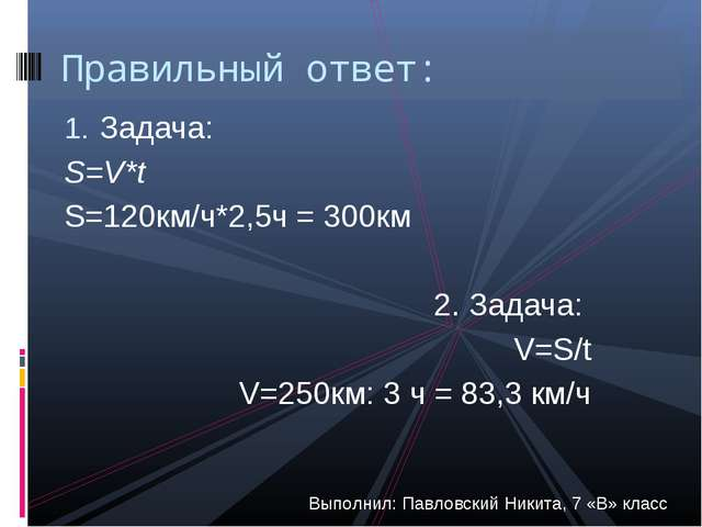 Задача: S=V*t S=120км/ч*2,5ч = 300км 2. Задача: V=S/t V=250км: 3 ч = 83,3 км/...