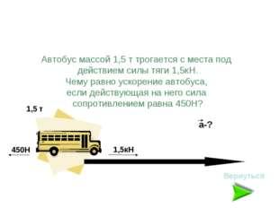 Автобус массой 1,5 т трогается с места под действием силы тяги 1,5кН. Чему ра