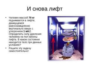 И снова лифт Человек массой 70 кг поднимается в лифте, движущемся равнозамедл