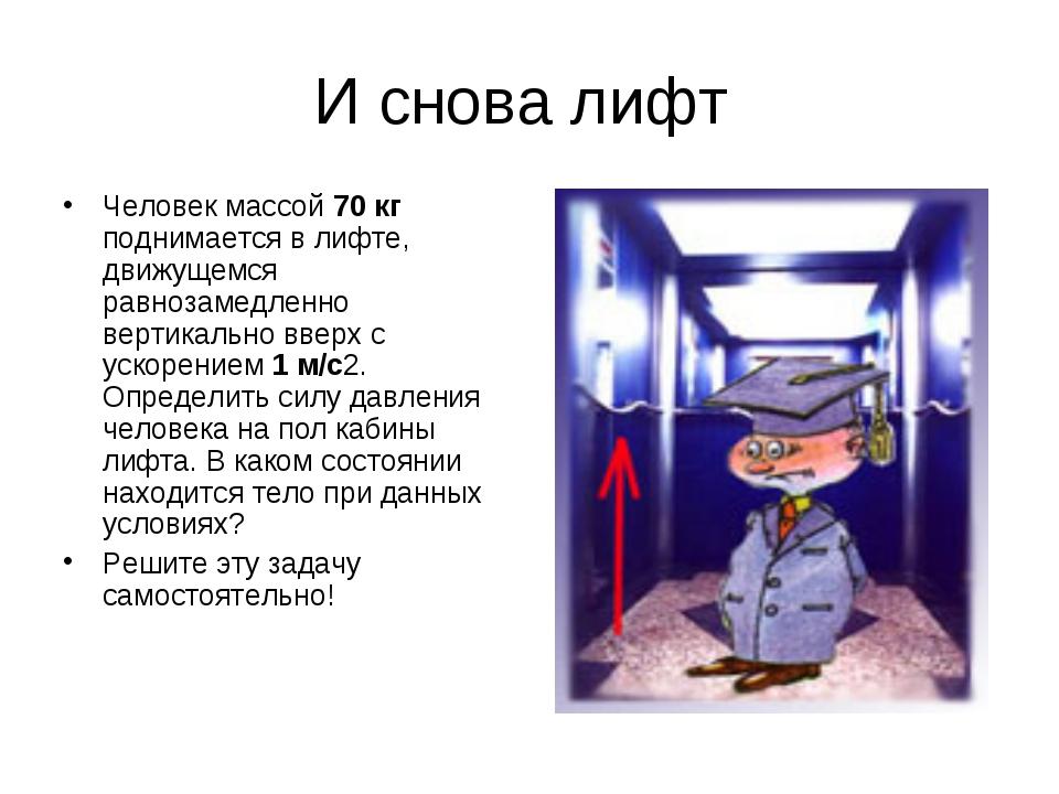 И снова лифт Человек массой 70 кг поднимается в лифте, движущемся равнозамедл...