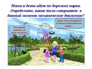 Мама и дети идут по дорожке парка. Определите, какие тела совершают в данный