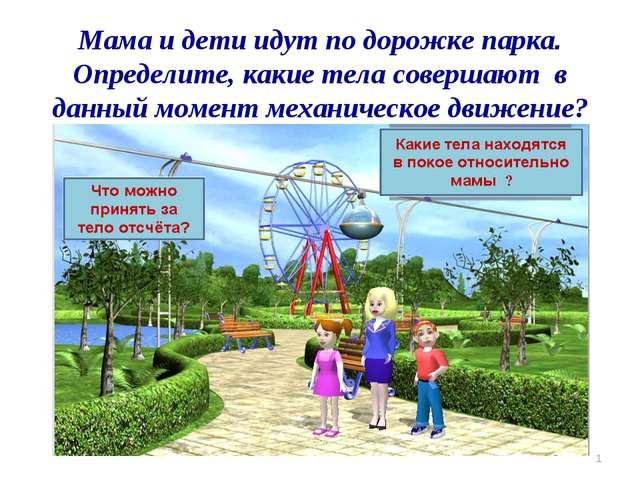 Мама и дети идут по дорожке парка. Определите, какие тела совершают в данный...
