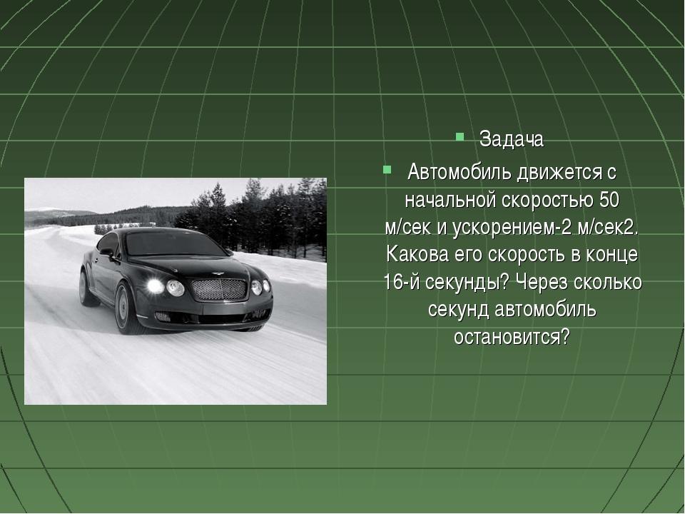Задача Автомобиль движется с начальной скоростью 50 м/сек и ускорением-2 м/се...