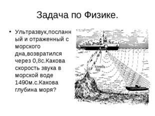 Задача по Физике. Ультразвук,посланный и отраженный с морского дна,возвратилс