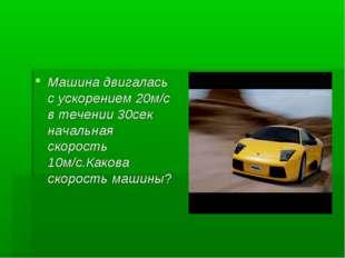 Машина двигалась с ускорением 20м/с в течении 30сек начальная скорость 10м/с.