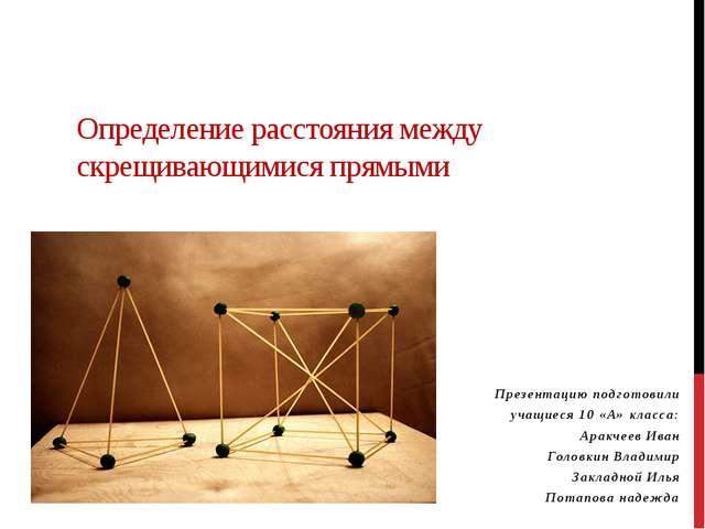 Определение расстояния между скрещивающимися прямыми Презентацию подготовили...