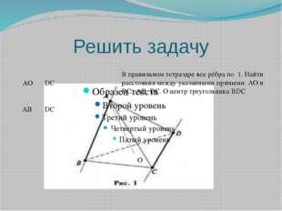 Решить задачу O AO DC AB DC В правильном тетраэдре все рёбра по 1. Найти расс