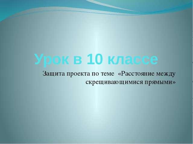 Урок в 10 классе Защита проекта по теме «Расстояние между скрещивающимися пр...