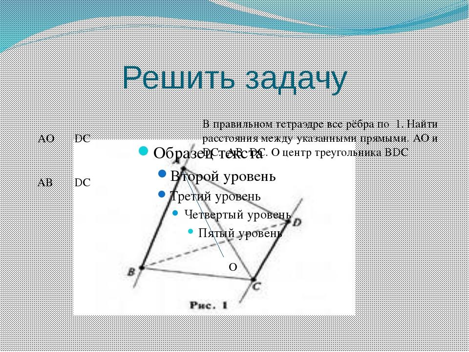 Решить задачу O AO DC AB DC В правильном тетраэдре все рёбра по 1. Найти расс...