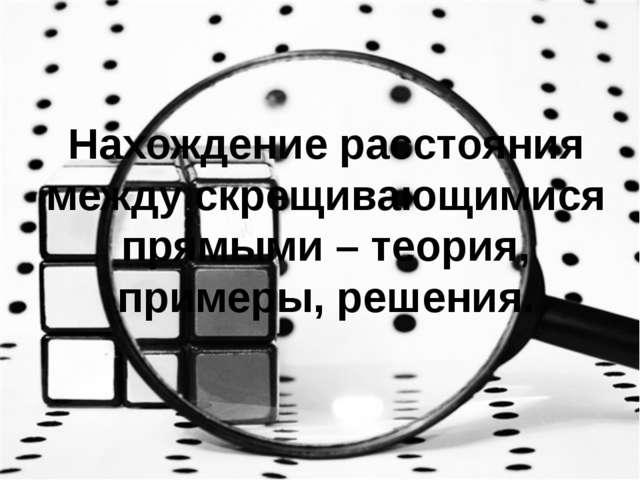Нахождение расстояния между скрещивающимися прямыми – теория, примеры, решения.