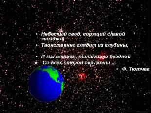 Небесный свод, горящий славой звездной Таинственно глядит из глубины, И мы пл