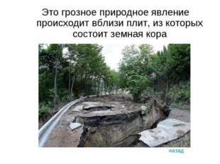 Это грозное природное явление происходит вблизи плит, из которых состоит земн