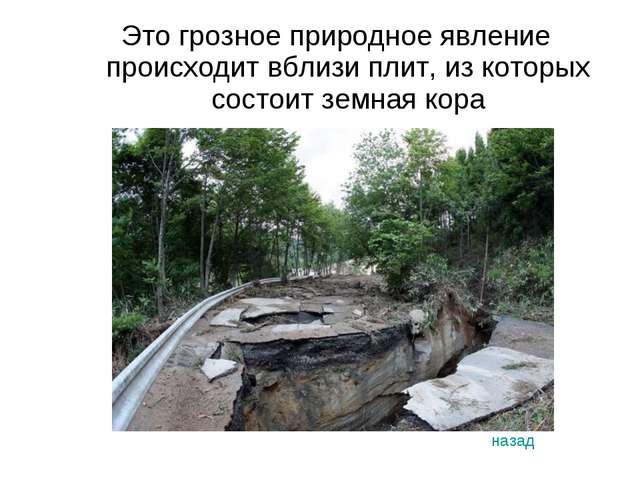Это грозное природное явление происходит вблизи плит, из которых состоит земн...