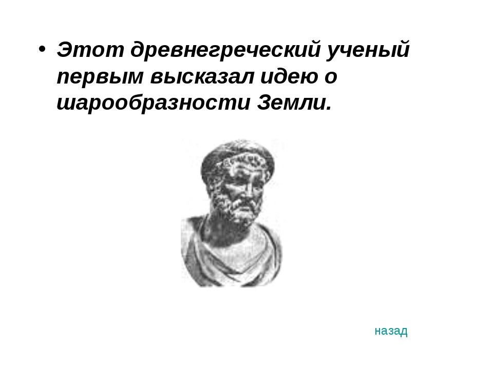 Этот древнегреческий ученый первым высказал идею о шарообразности Земли. назад