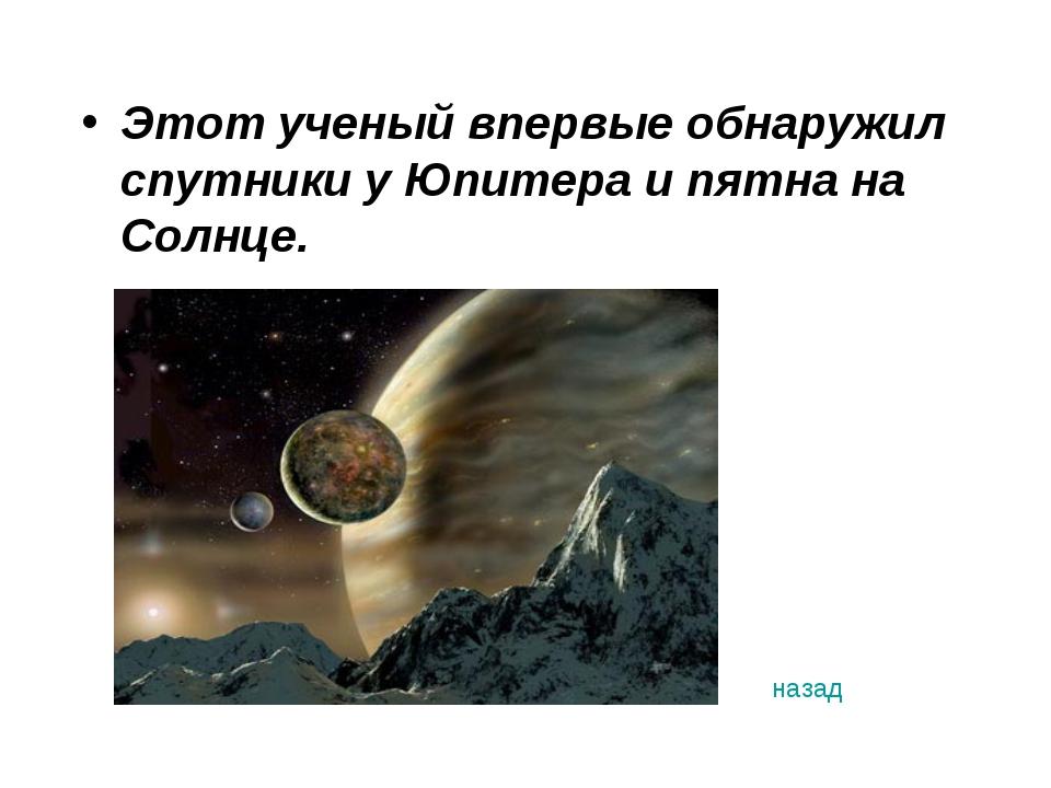Этот ученый впервые обнаружил спутники у Юпитера и пятна на Солнце. назад