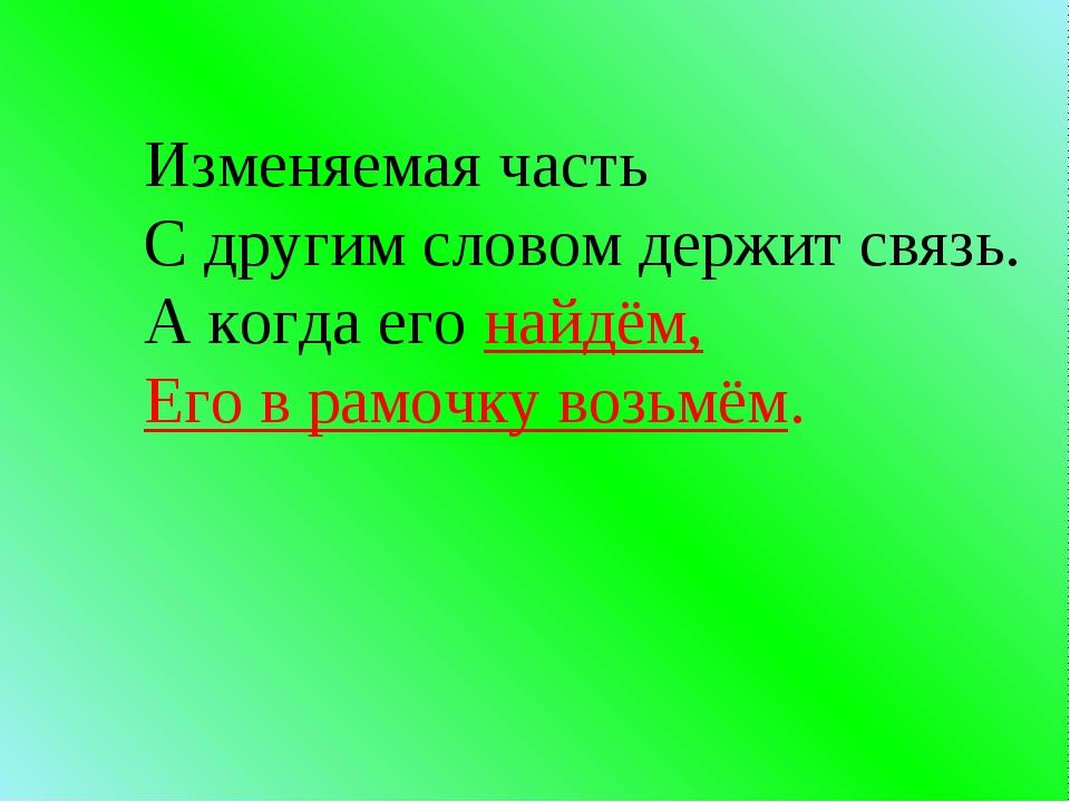 Изменяемая часть С другим словом держит связь. А когда его найдём, Его в рамо...