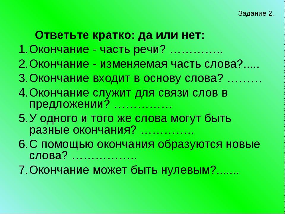 Ответьте кратко: да или нет: Окончание - часть речи? ………….. Окончание - изме...