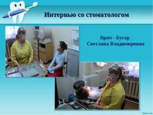 Интервью со стоматологом Врач - Бугар Светлана Владимировна