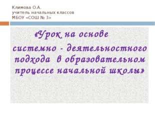 Климова О.А. учитель начальных классов МБОУ «СОШ № 3» «Урок на основе системн