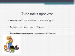 Типология проектов Мини-проекты – укладываются в 1 урок или часть урока. Крат