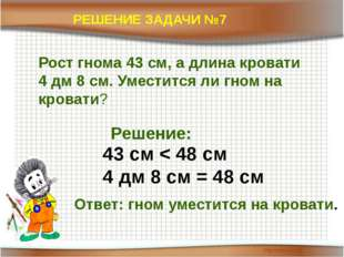 РЕШЕНИЕ ЗАДАЧИ №7 Рост гнома 43 см, а длина кровати 4 дм 8 см. Уместится ли г