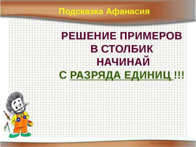 РЕШЕНИЕ ПРИМЕРОВ В СТОЛБИК НАЧИНАЙ С РАЗРЯДА ЕДИНИЦ !!! Подсказка Афанасия