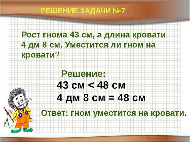 РЕШЕНИЕ ЗАДАЧИ №7 Рост гнома 43 см, а длина кровати 4 дм 8 см. Уместится ли г...
