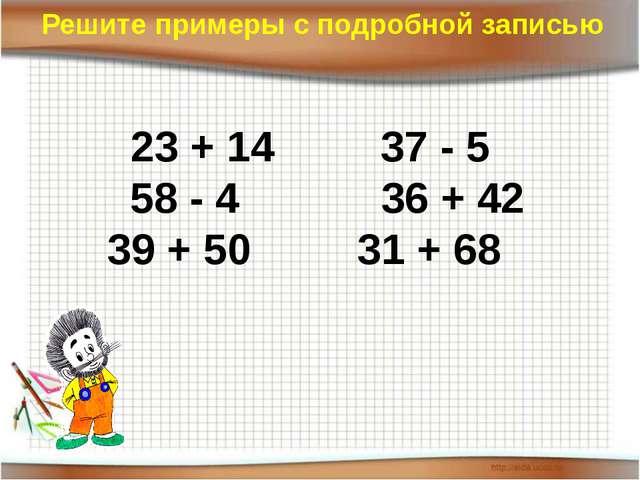 23 + 14 37 - 5 58 - 4 36 + 42 39 + 50 31 + 68 Решите примеры с подробной запи...