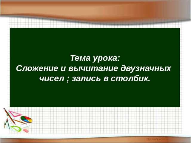 Тема урока: Сложение и вычитание двузначных чисел ; запись в столбик.
