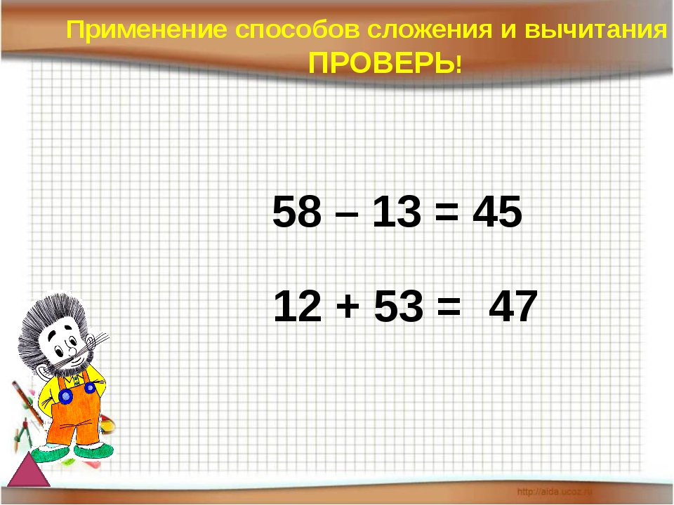 58 – 13 = 45 12 + 53 = Применение способов сложения и вычитания ПРОВЕРЬ! 65 47