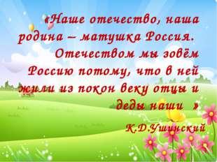 «Наше отечество, наша родина – матушка Россия. Отечеством мы зовём Россию пот