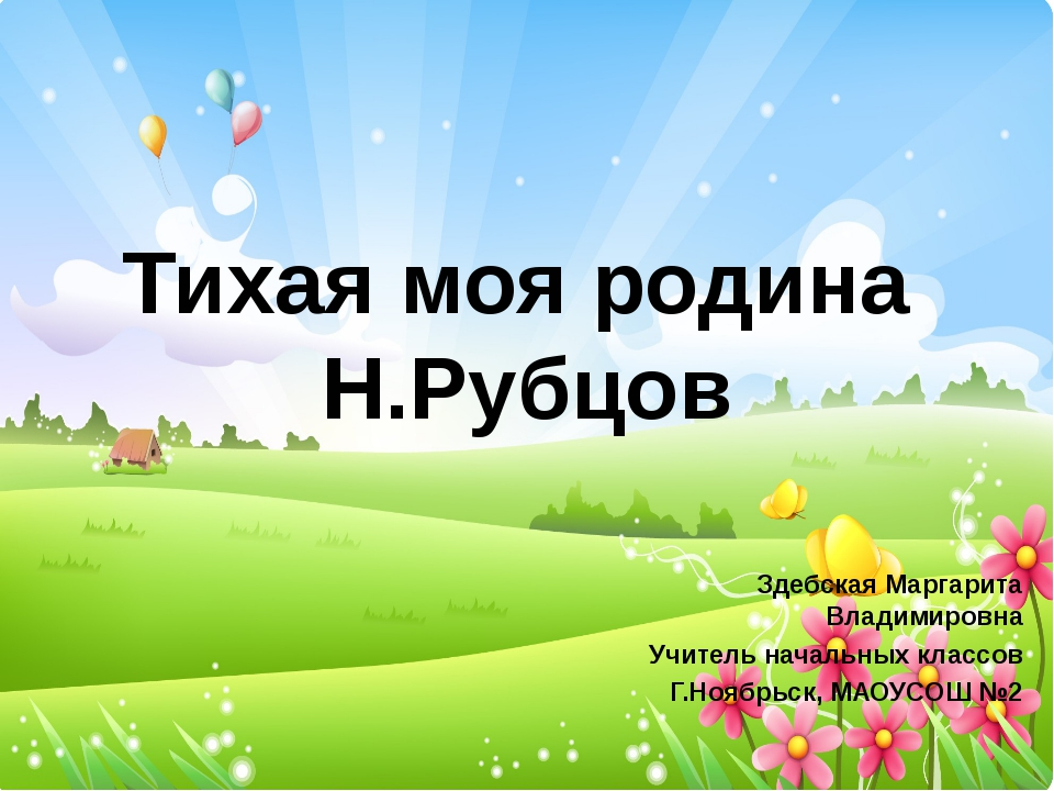 Тихая моя родина Н.Рубцов Здебская Маргарита Владимировна Учитель начальных к...