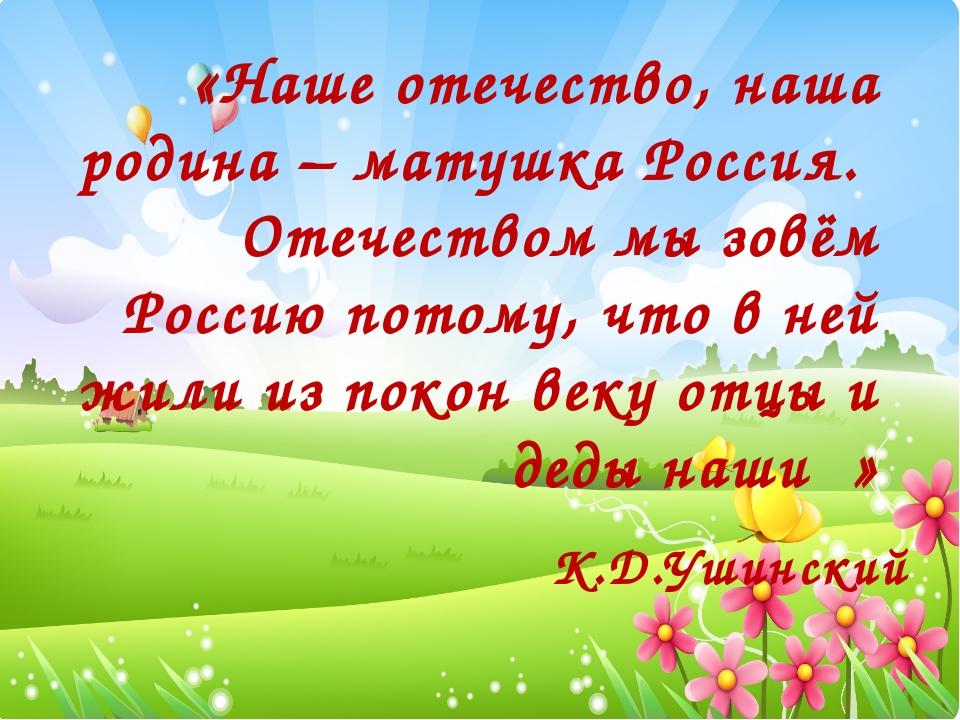«Наше отечество, наша родина – матушка Россия. Отечеством мы зовём Россию пот...